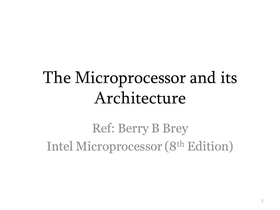 The Microprocessor and its Architecture Ref: Berry B Brey Intel Microprocessor (8 th Edition) 1