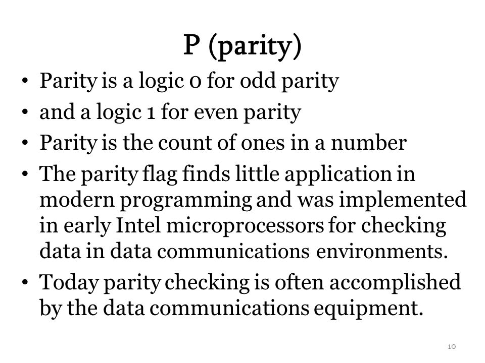 P (parity) Parity is a logic 0 for odd parity and a logic 1 for even parity Parity is the count of ones in a number The parity flag finds little application in modern programming and was implemented in early Intel microprocessors for checking data in data communications environments.