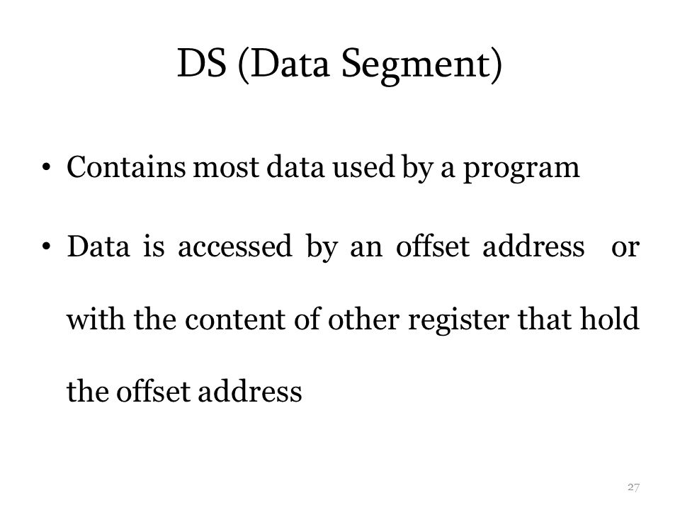 DS (Data Segment) Contains most data used by a program Data is accessed by an offset address or with the content of other register that hold the offset address 27
