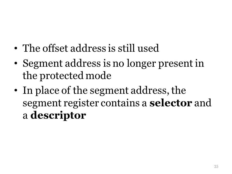 The offset address is still used Segment address is no longer present in the protected mode In place of the segment address, the segment register contains a selector and a descriptor 35