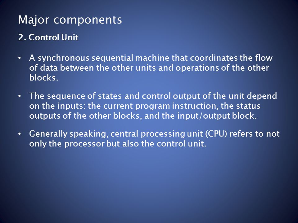 Major components A synchronous sequential machine that coordinates the flow of data between the other units and operations of the other blocks. The se