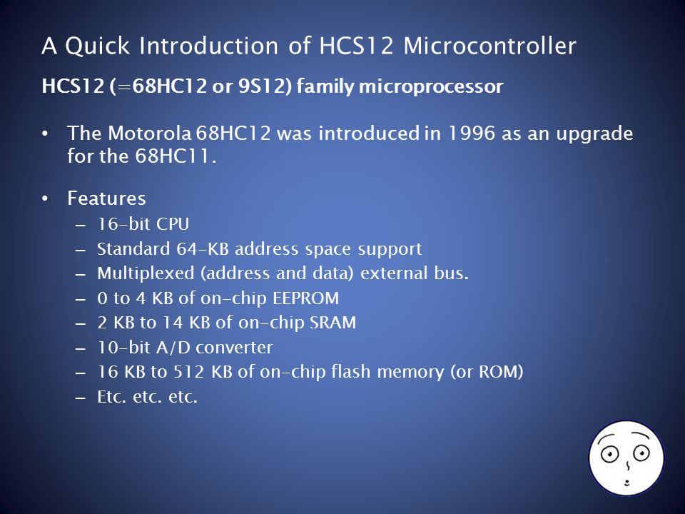 A Quick Introduction of HCS12 Microcontroller The Motorola 68HC12 was introduced in 1996 as an upgrade for the 68HC11.