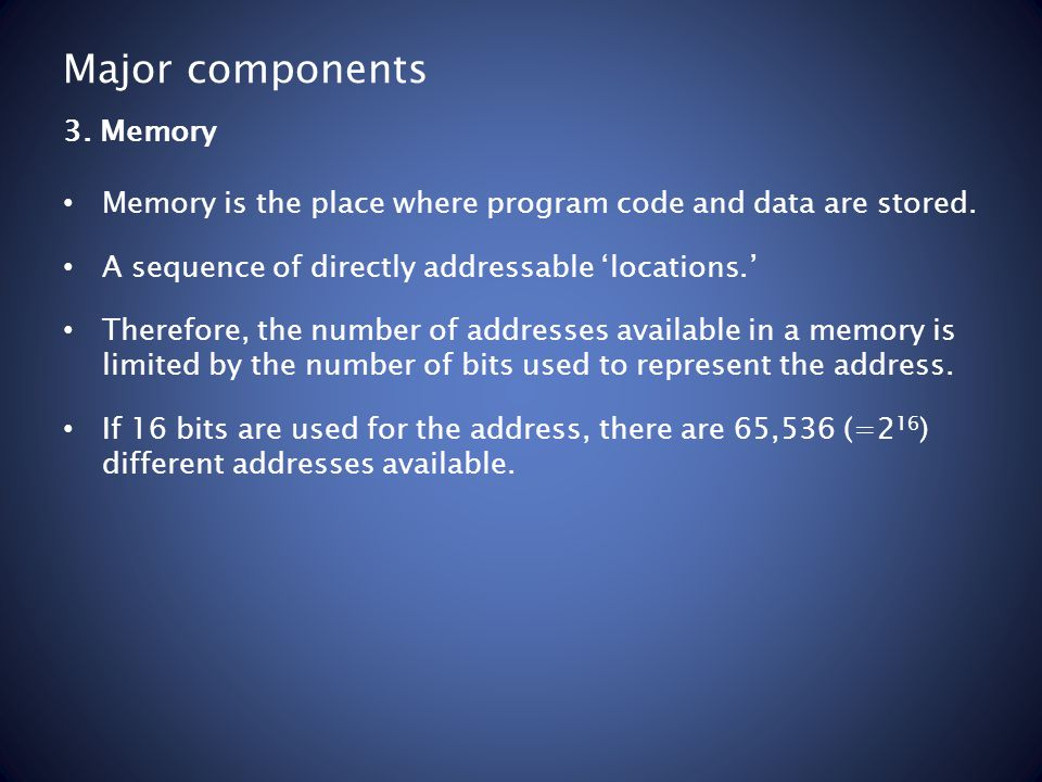 Major components Memory is the place where program code and data are stored. A sequence of directly addressable 'locations.' Therefore, the number of