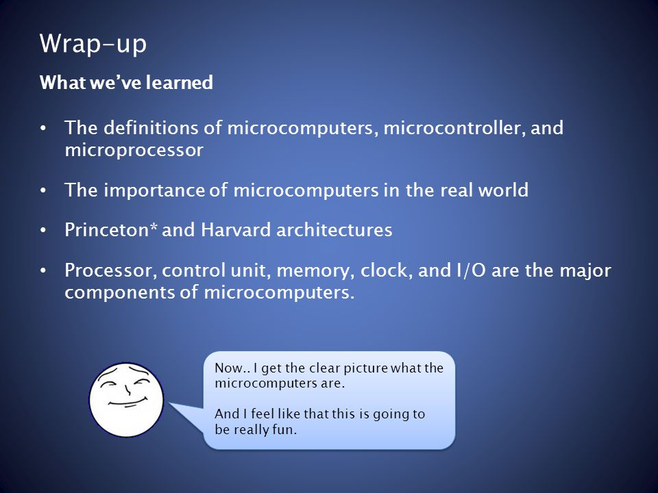 Wrap-up The definitions of microcomputers, microcontroller, and microprocessor The importance of microcomputers in the real world Princeton* and Harva