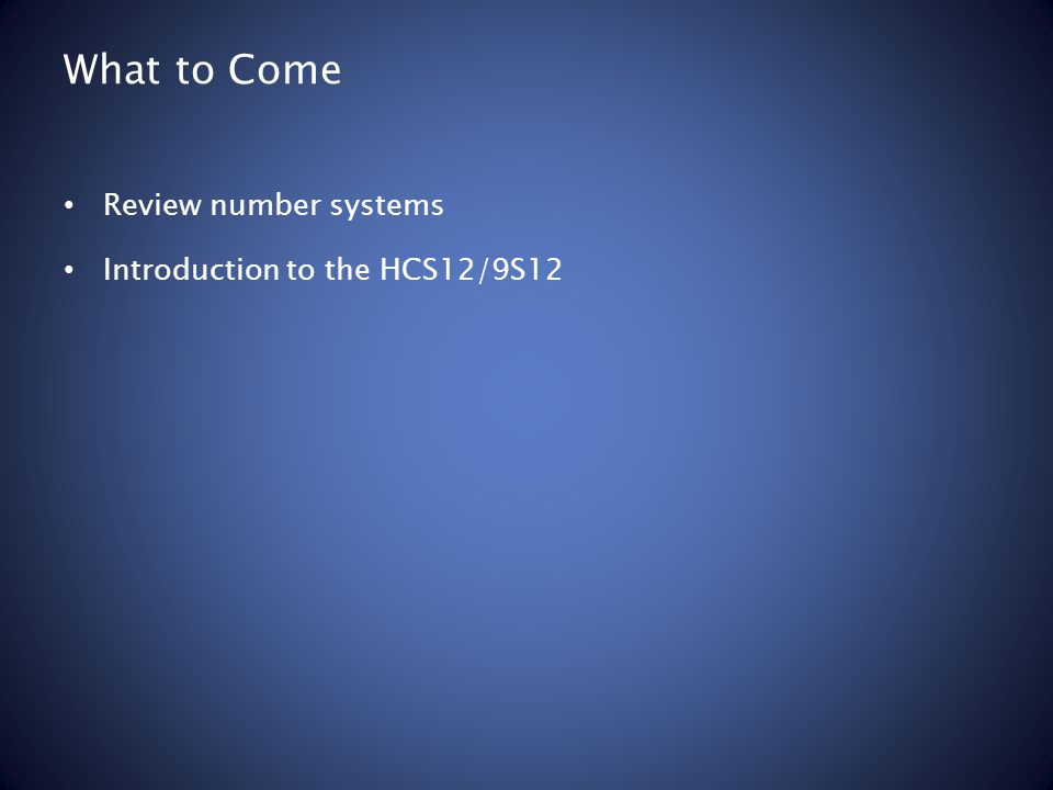 What to Come Review number systems Introduction to the HCS12/9S12