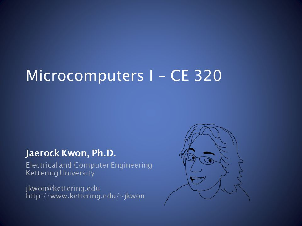 Microcomputers I – CE 320 Electrical and Computer Engineering Kettering University jkwon@kettering.edu http://www.kettering.edu/~jkwon Jaerock Kwon, P