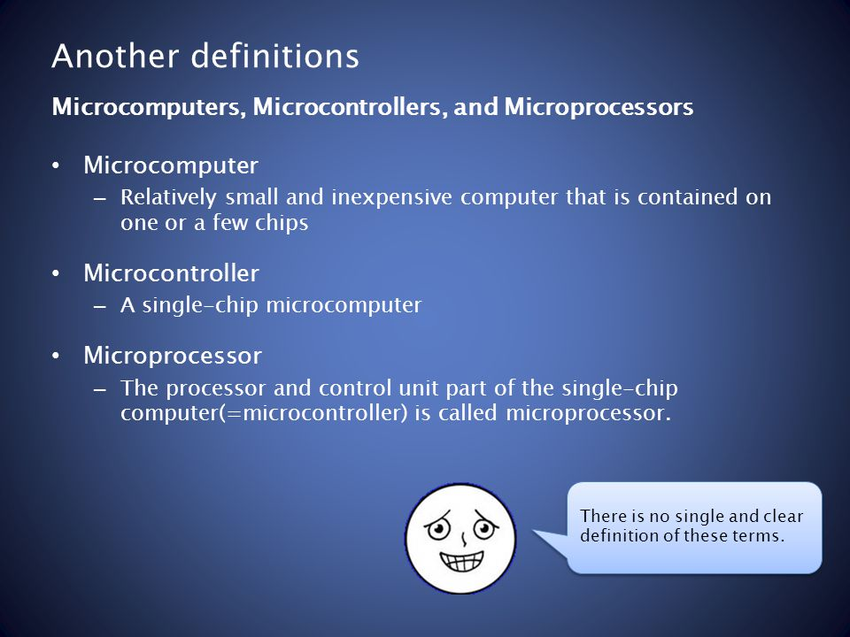 Another definitions Microcomputer – Relatively small and inexpensive computer that is contained on one or a few chips Microcontroller – A single-chip