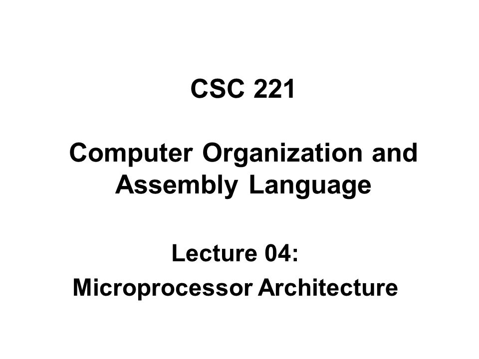 CSC 221 Computer Organization and Assembly Language Lecture 04: Microprocessor Architecture