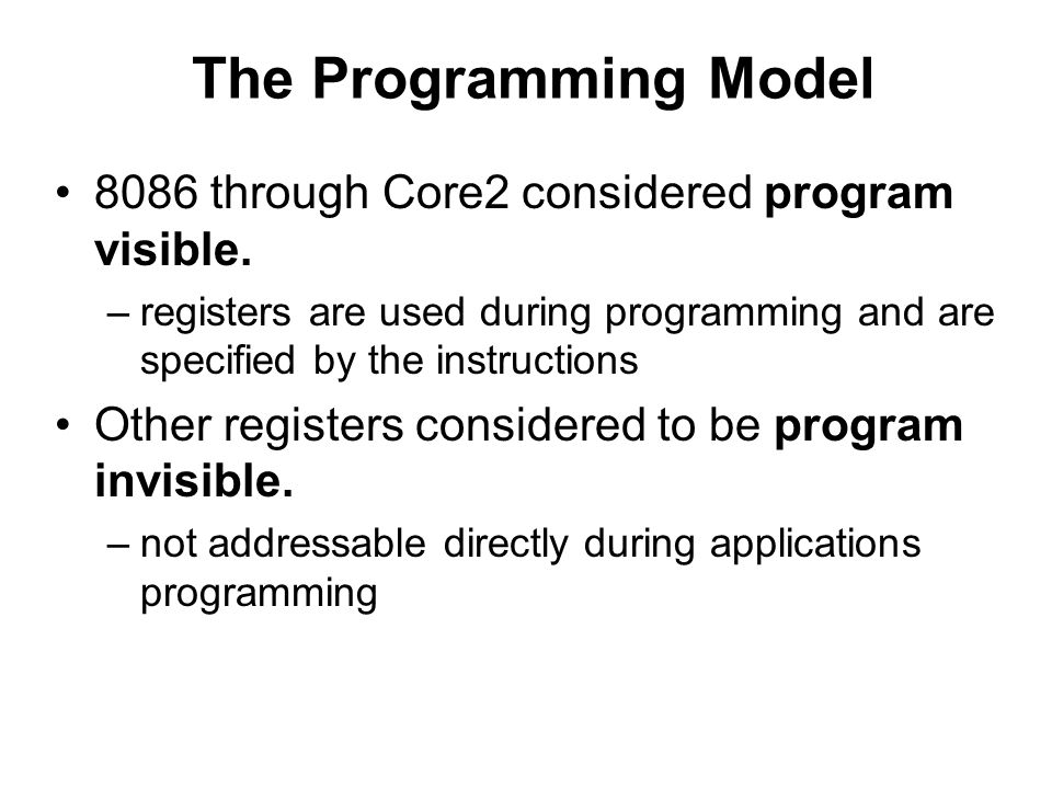 The Programming Model 8086 through Core2 considered program visible. –registers are used during programming and are specified by the instructions Othe