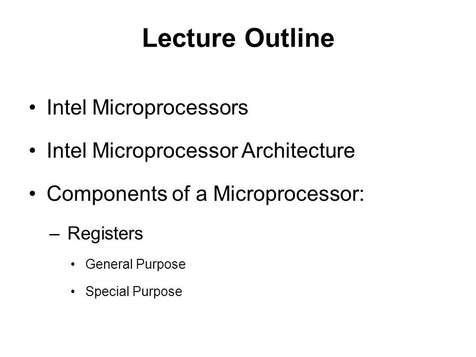 Lecture Outline Intel Microprocessors Intel Microprocessor Architecture Components of a Microprocessor: –Registers General Purpose Special Purpose