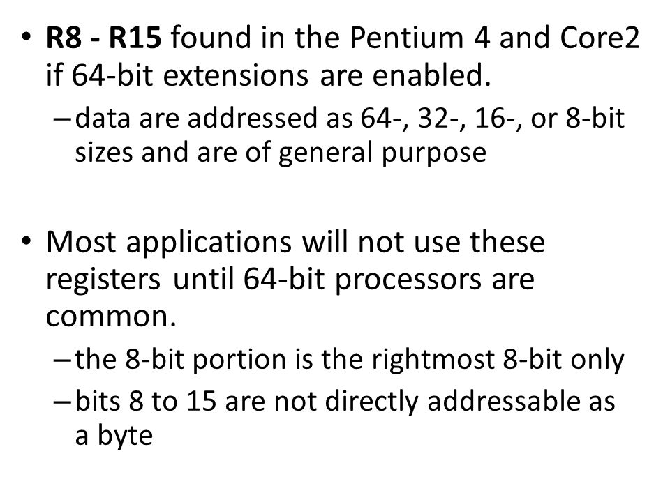R8 - R15 found in the Pentium 4 and Core2 if 64-bit extensions are enabled. – data are addressed as 64-, 32-, 16-, or 8-bit sizes and are of general p