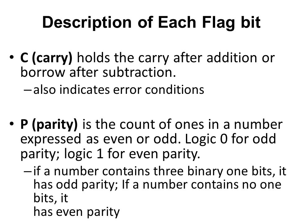 Description of Each Flag bit C (carry) holds the carry after addition or borrow after subtraction. – also indicates error conditions P (parity) is the