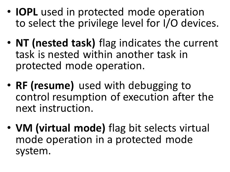 IOPL used in protected mode operation to select the privilege level for I/O devices. NT (nested task)flag indicates the current task is nested within