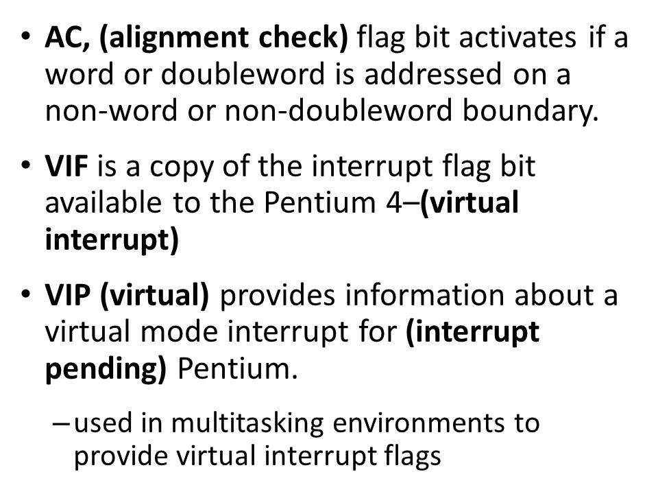 AC, (alignment check) flag bit activates if a word or doubleword is addressed on a non-word or non-doubleword boundary. VIF is a copy of the interrupt