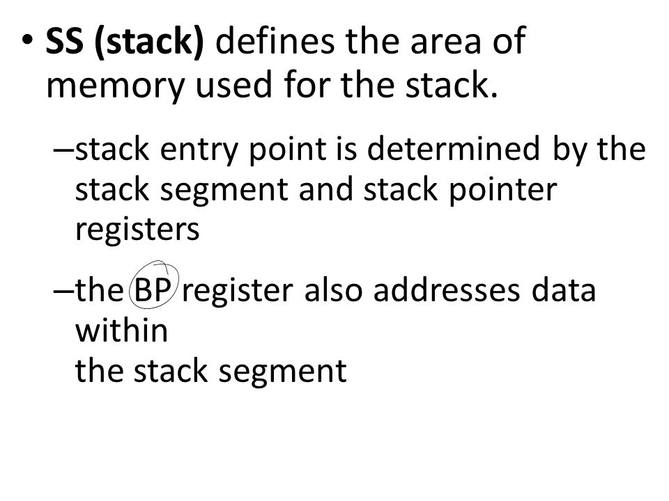 SS (stack) defines the area of memory used for the stack. – stack entry point is determined by the stack segment and stack pointer registers – the BP