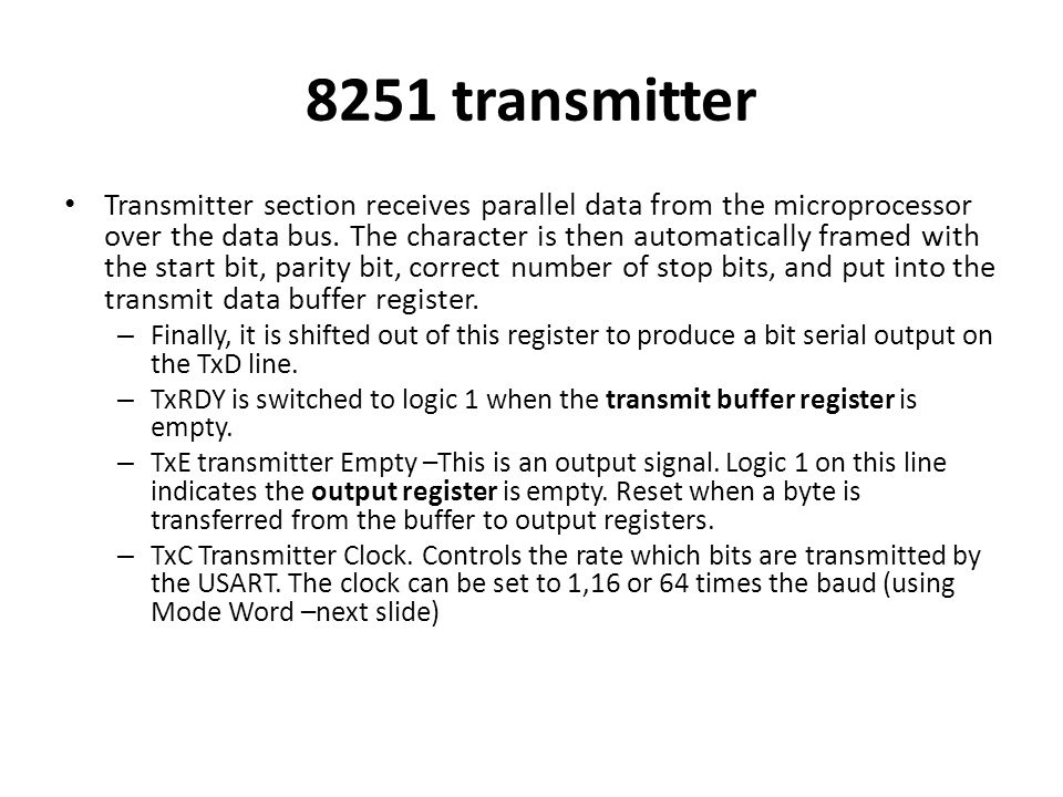 8251 transmitter Transmitter section receives parallel data from the microprocessor over the data bus. The character is then automatically framed with