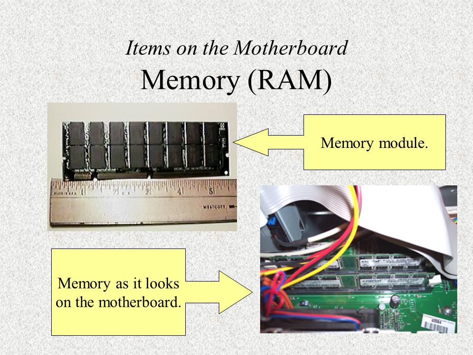 Items on the Motherboard Memory (RAM) Memory module. Memory as it looks on the motherboard.