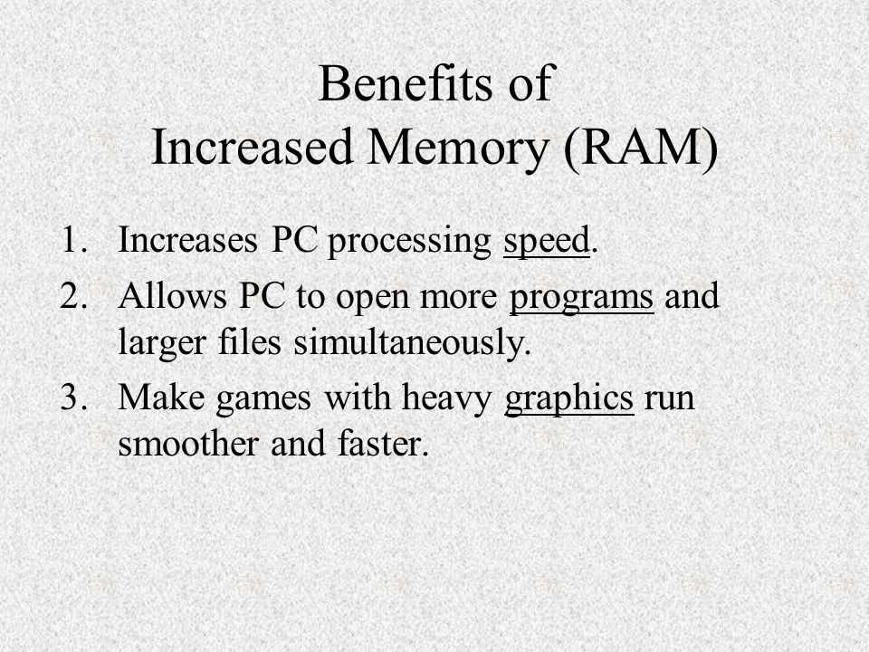 Benefits of Increased Memory (RAM) 1.Increases PC processing speed. 2.Allows PC to open more programs and larger files simultaneously. 3.Make games wi