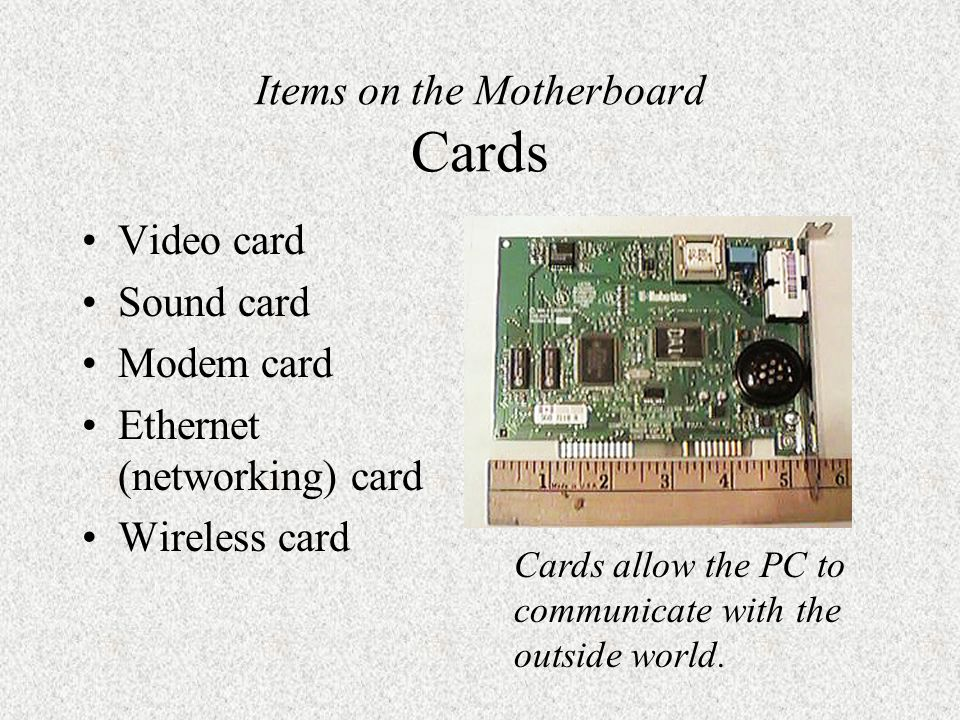 Items on the Motherboard Cards Video card Sound card Modem card Ethernet (networking) card Wireless card Cards allow the PC to communicate with the outside world.