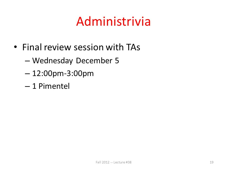 Administrivia Final review session with TAs – Wednesday December 5 – 12:00pm-3:00pm – 1 Pimentel Fall 2012 -- Lecture #3819