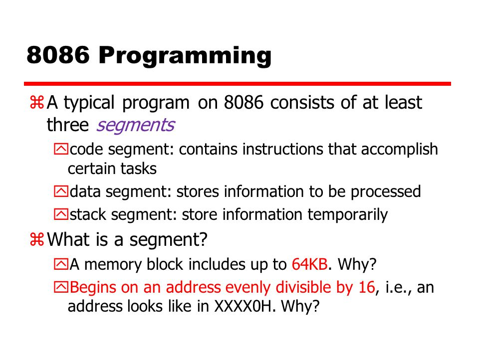 8086 Programming zA typical program on 8086 consists of at least three segments ycode segment: contains instructions that accomplish certain tasks ydata segment: stores information to be processed ystack segment: store information temporarily zWhat is a segment.