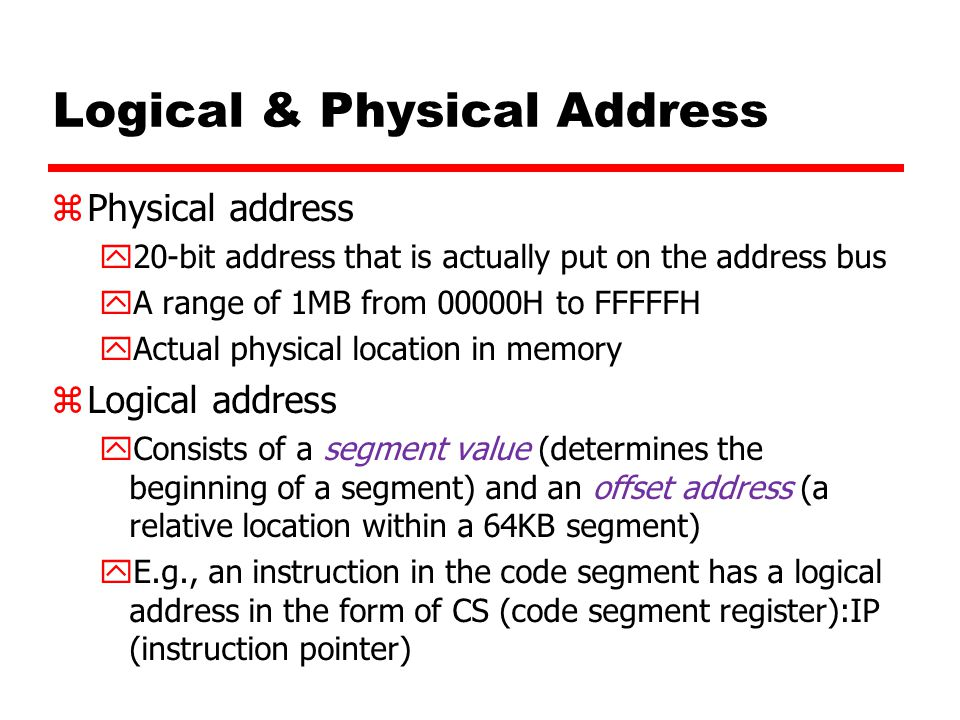 Logical & Physical Address zPhysical address y20-bit address that is actually put on the address bus yA range of 1MB from 00000H to FFFFFH yActual phy