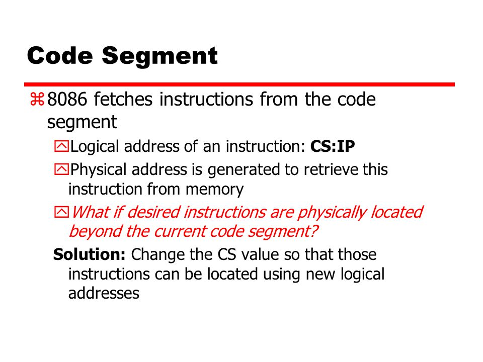Code Segment z8086 fetches instructions from the code segment yLogical address of an instruction: CS:IP yPhysical address is generated to retrieve thi