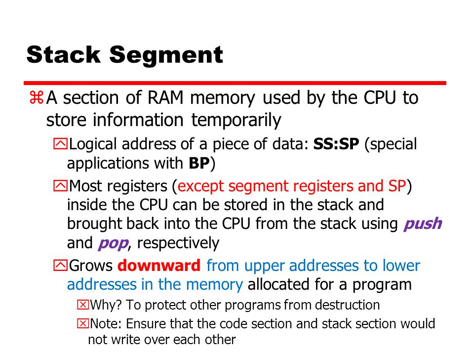 Stack Segment zA section of RAM memory used by the CPU to store information temporarily yLogical address of a piece of data: SS:SP (special applications with BP) yMost registers (except segment registers and SP) inside the CPU can be stored in the stack and brought back into the CPU from the stack using push and pop, respectively yGrows downward from upper addresses to lower addresses in the memory allocated for a program xWhy.