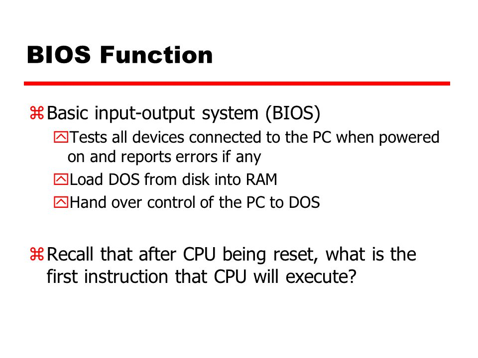 BIOS Function zBasic input-output system (BIOS) yTests all devices connected to the PC when powered on and reports errors if any yLoad DOS from disk into RAM yHand over control of the PC to DOS zRecall that after CPU being reset, what is the first instruction that CPU will execute?