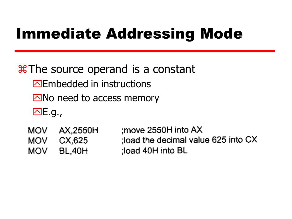 Immediate Addressing Mode zThe source operand is a constant yEmbedded in instructions yNo need to access memory yE.g.,