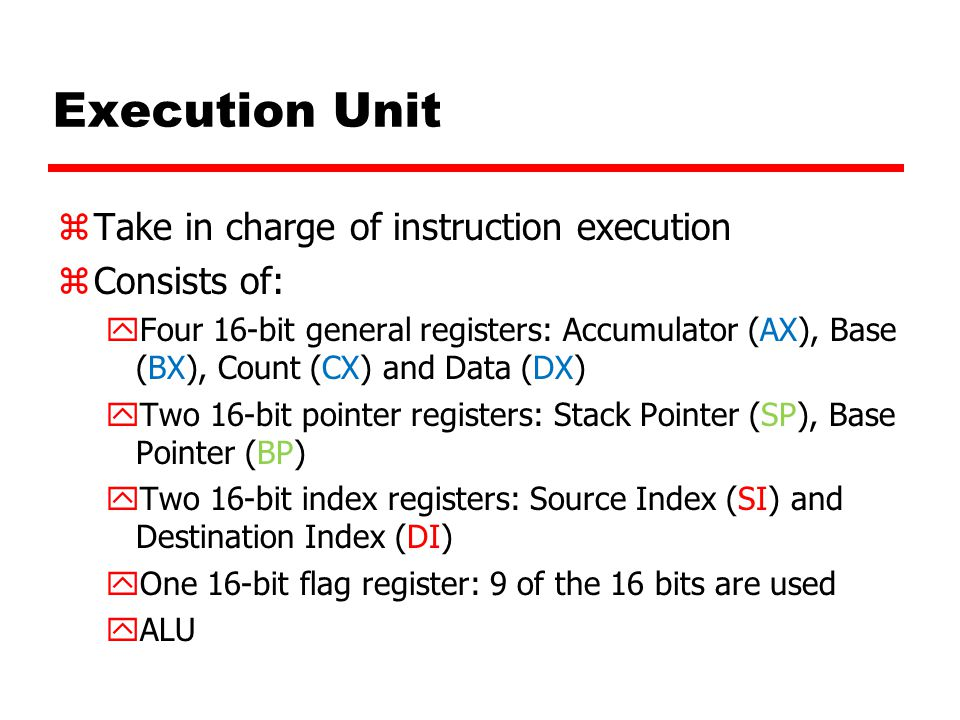 Execution Unit zTake in charge of instruction execution zConsists of: yFour 16-bit general registers: Accumulator (AX), Base (BX), Count (CX) and Data
