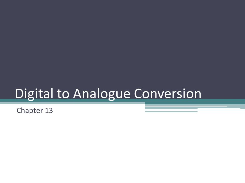 Digital to Analogue Conversion Chapter 13
