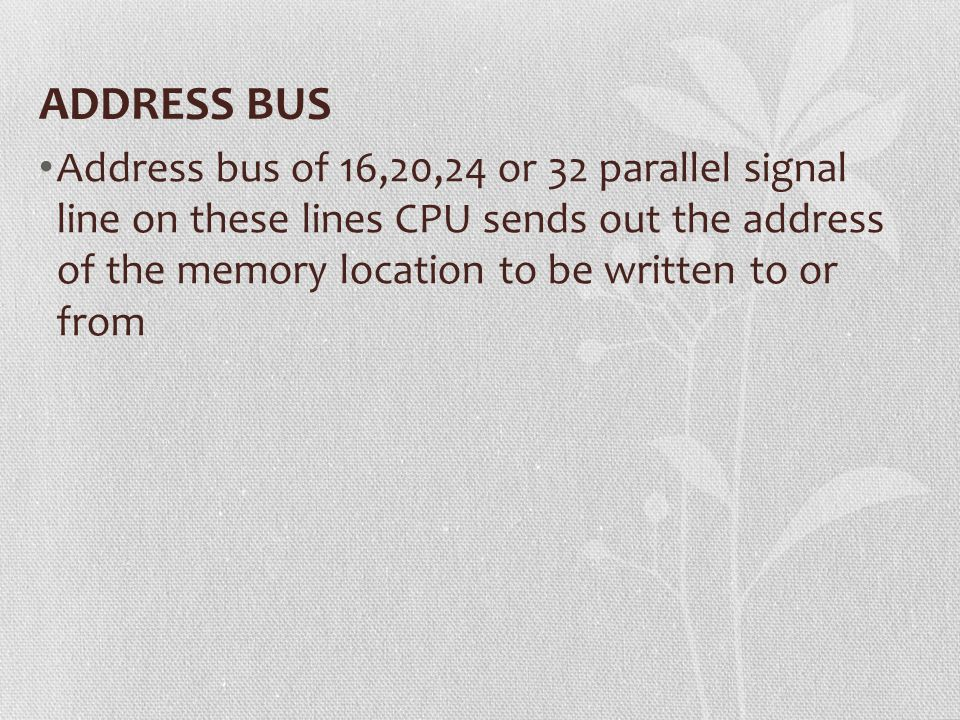 ADDRESS BUS Address bus of 16,20,24 or 32 parallel signal line on these lines CPU sends out the address of the memory location to be written to or fro
