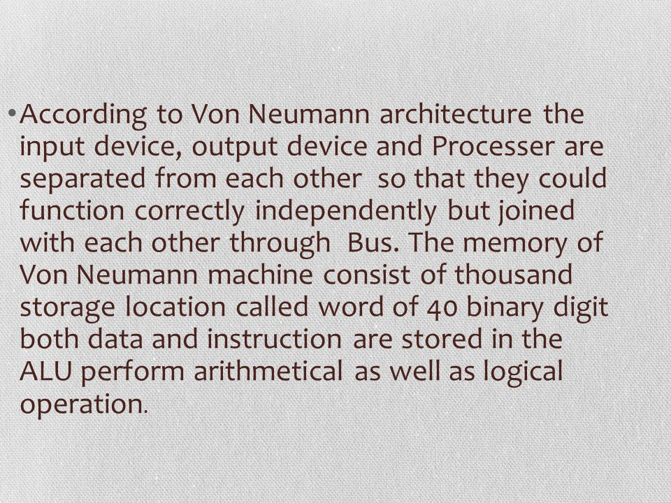 According to Von Neumann architecture the input device, output device and Processer are separated from each other so that they could function correctl
