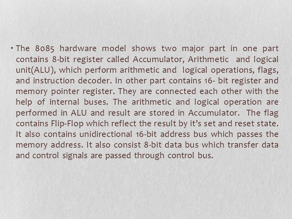 The 8085 hardware model shows two major part in one part contains 8-bit register called Accumulator, Arithmetic and logical unit(ALU), which perform a