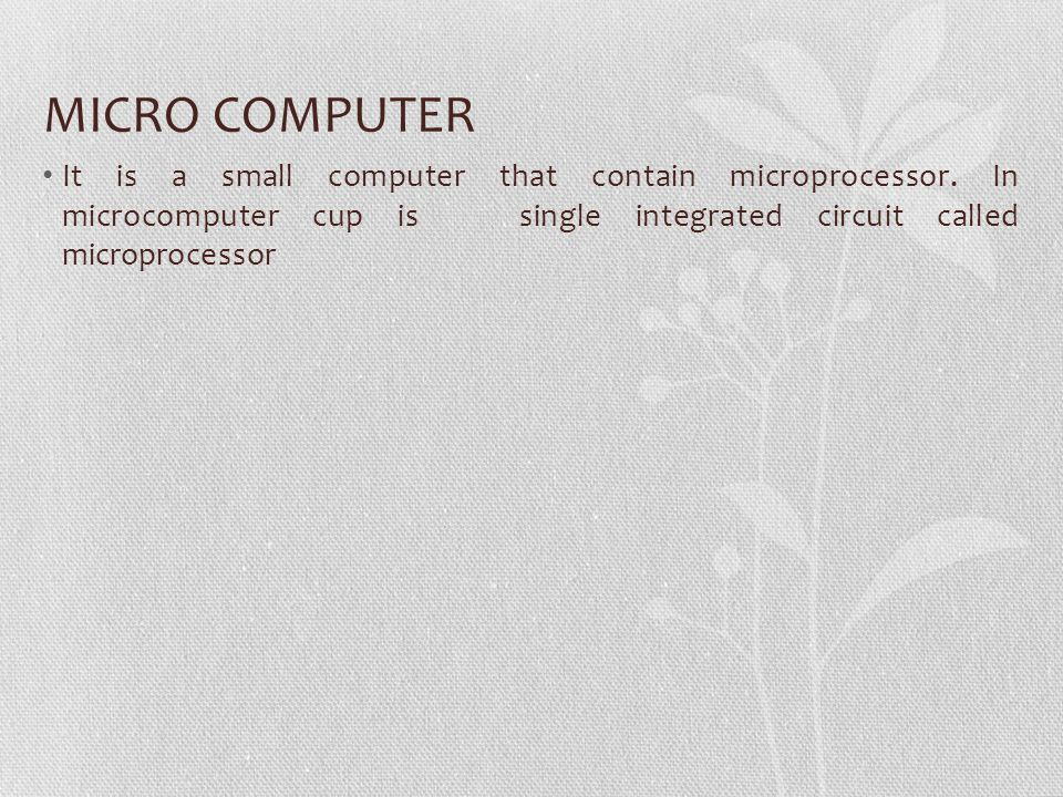 MICRO COMPUTER It is a small computer that contain microprocessor. In microcomputer cup is single integrated circuit called microprocessor