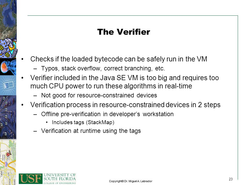 23 Copyright© Dr. Miguel A. Labrador 23 Copyright© Dr. Miguel A. Labrador 23 The Verifier Checks if the loaded bytecode can be safely run in the VM –T