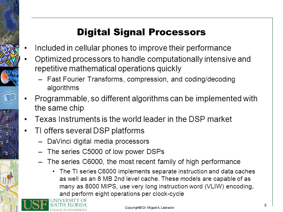 8 Copyright© Dr. Miguel A. Labrador 8 8 Digital Signal Processors Included in cellular phones to improve their performance Optimized processors to han
