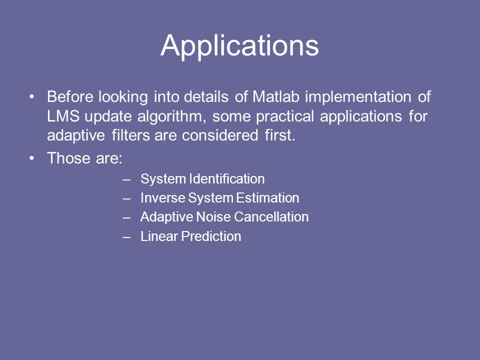 Applications Before looking into details of Matlab implementation of LMS update algorithm, some practical applications for adaptive filters are consid