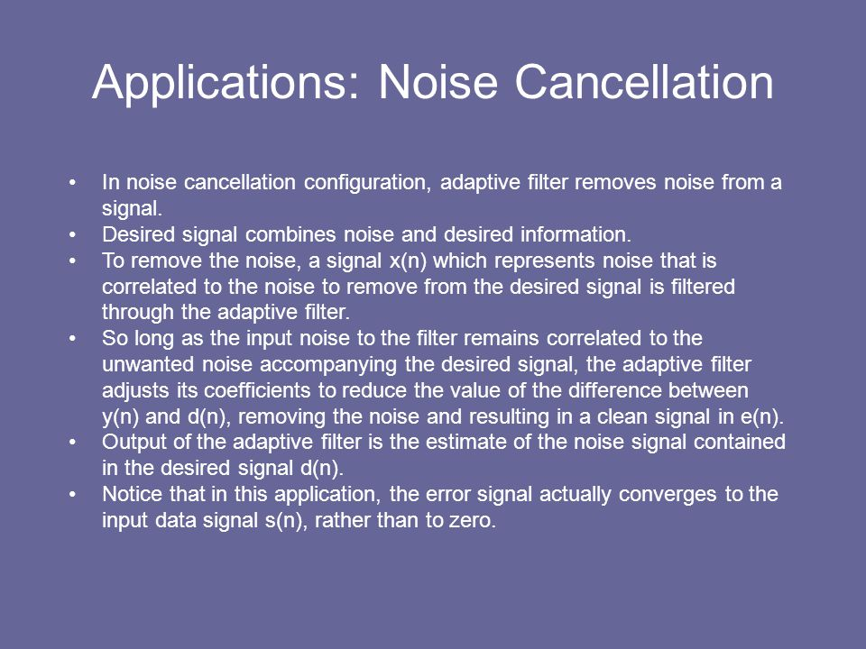Applications: Noise Cancellation In noise cancellation configuration, adaptive filter removes noise from a signal. Desired signal combines noise and d