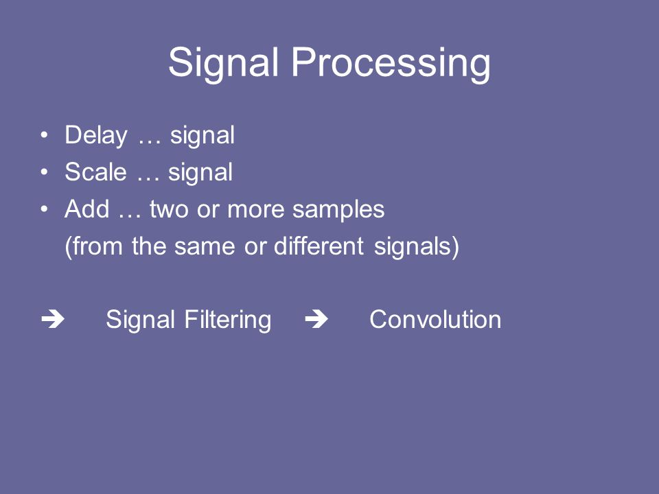 Signal Processing Delay … signal Scale … signal Add … two or more samples (from the same or different signals)  Signal Filtering  Convolution