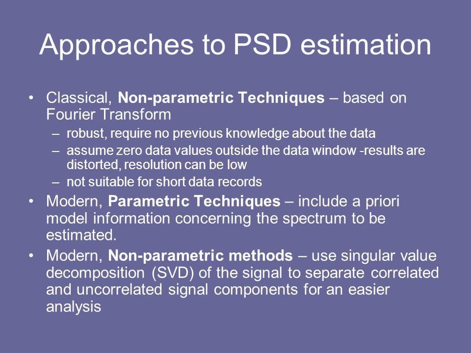 Approaches to PSD estimation Classical, Non-parametric Techniques – based on Fourier Transform –robust, require no previous knowledge about the data –