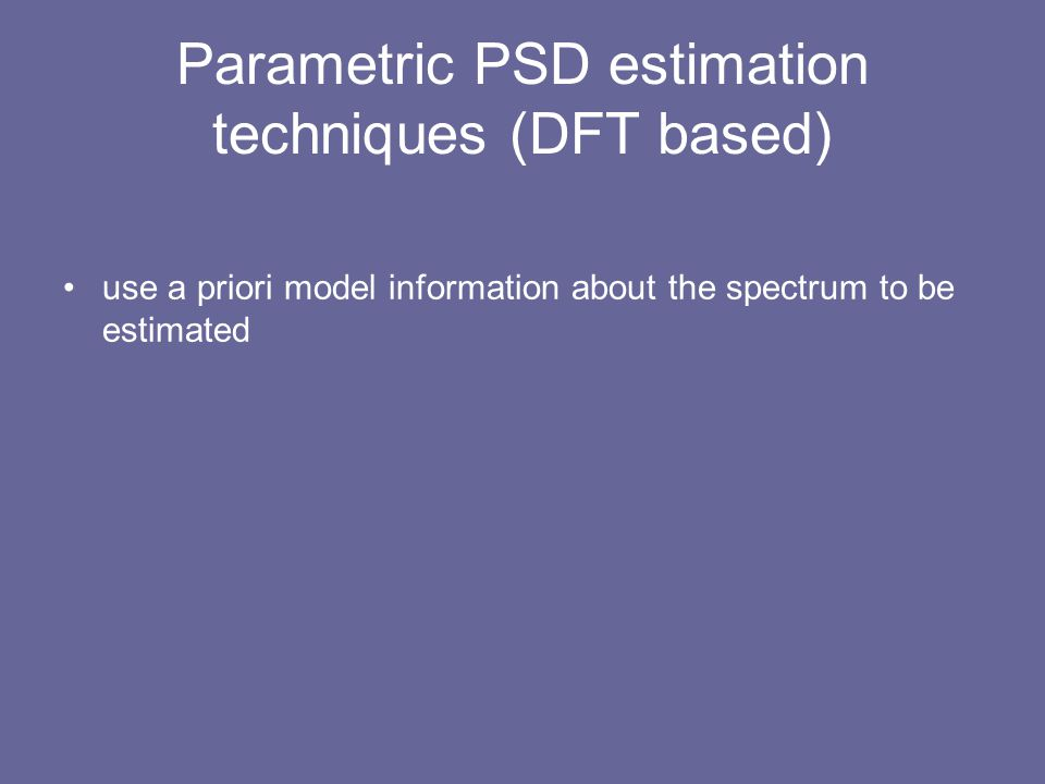 Parametric PSD estimation techniques (DFT based) use a priori model information about the spectrum to be estimated