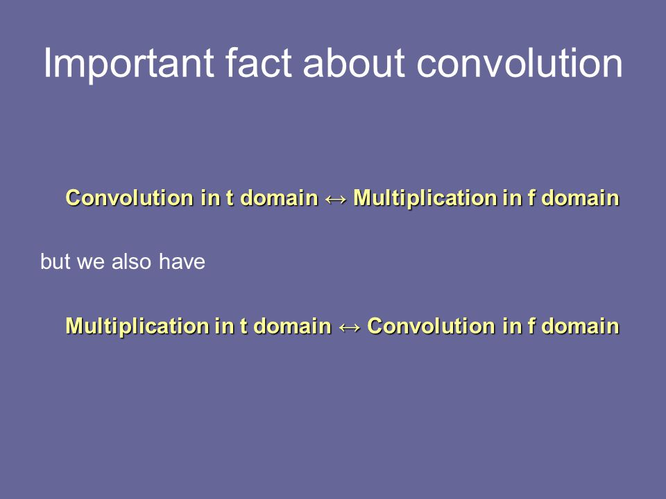 Important fact about convolution Convolution in t domain ↔ Multiplication in f domain but we also have Multiplication in t domain ↔ Convolution in f d