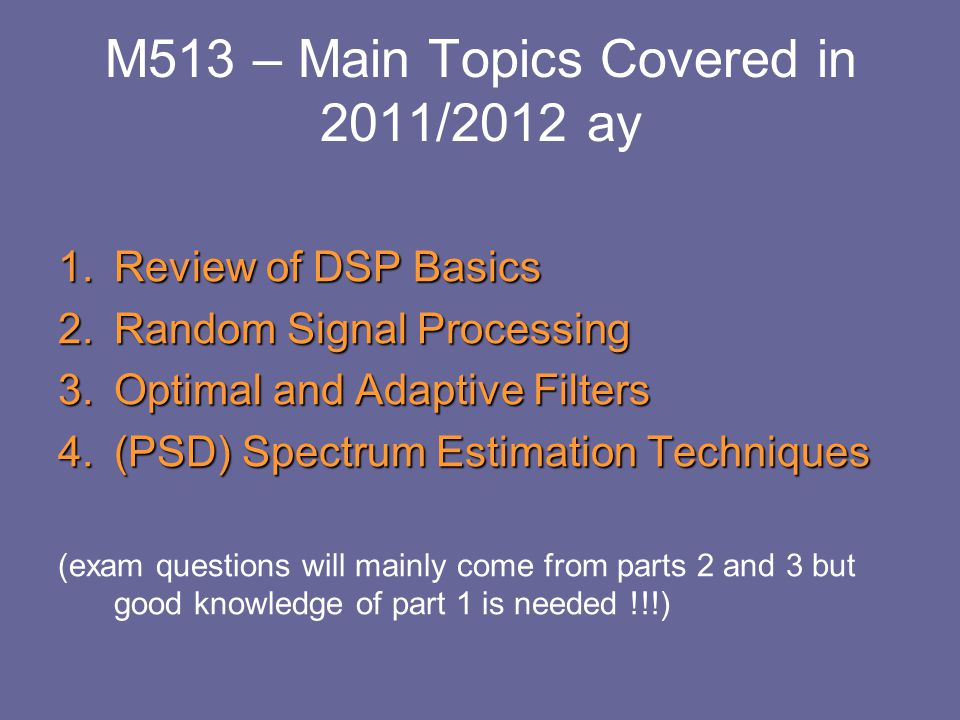 M513 – Main Topics Covered in 2011/2012 ay 1.Review of DSP Basics 2.Random Signal Processing 3.Optimal and Adaptive Filters 4.(PSD) Spectrum Estimatio