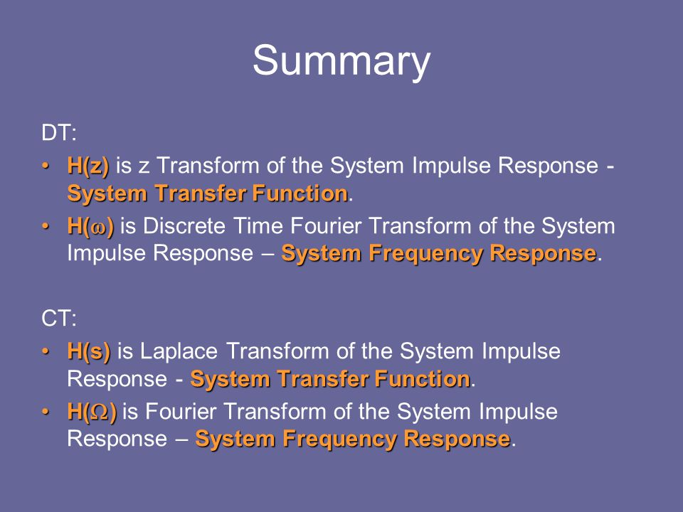 Summary DT: H(z) System Transfer FunctionH(z) is z Transform of the System Impulse Response - System Transfer Function. H(  ) System Frequency Respon