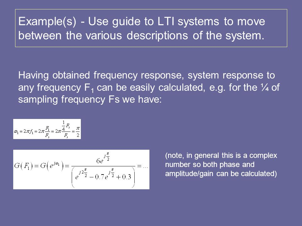 Example(s) - Use guide to LTI systems to move between the various descriptions of the system. Having obtained frequency response, system response to a