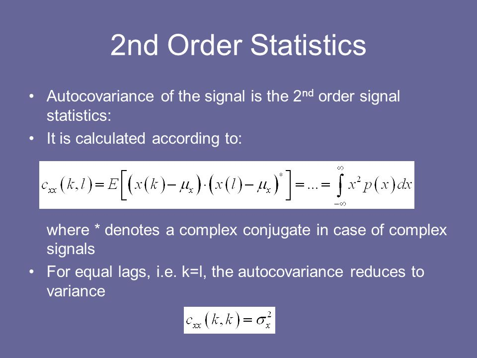 Autocovariance of the signal is the 2 nd order signal statistics: It is calculated according to: where * denotes a complex conjugate in case of comple