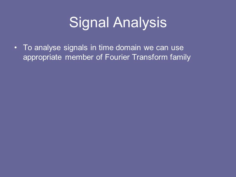 Signal Analysis To analyse signals in time domain we can use appropriate member of Fourier Transform family