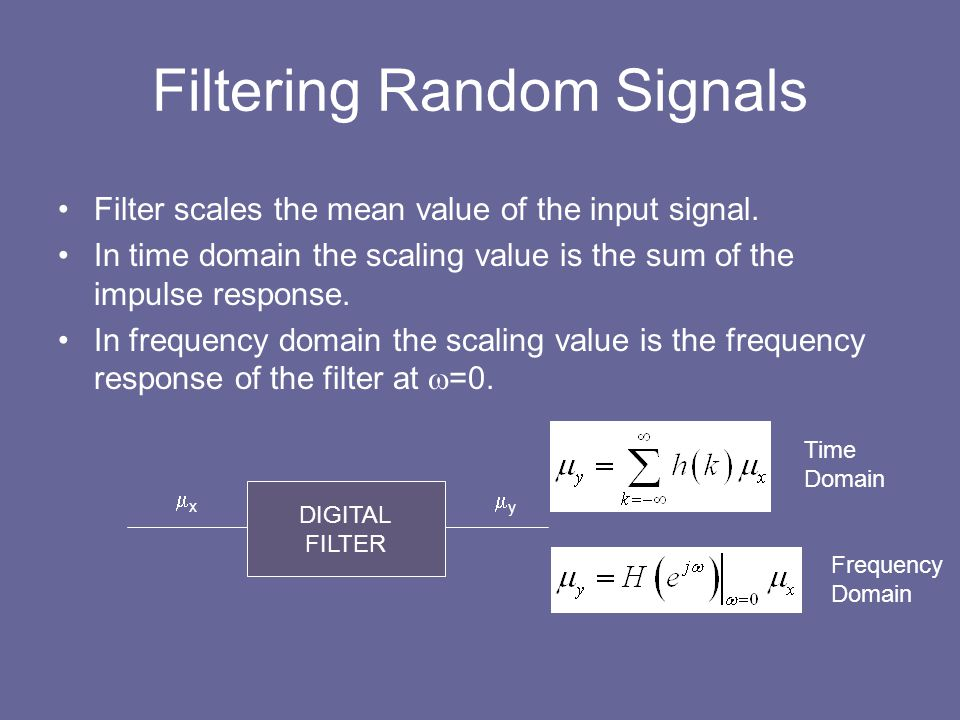 Filtering Random Signals Filter scales the mean value of the input signal. In time domain the scaling value is the sum of the impulse response. In fre